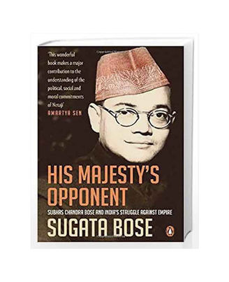 His Majestys Opponent: Subhas Chandra Bose And Indias Struggle Against Empire