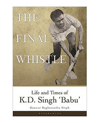 The Final Whistle: Life And Times Of K D Singh 'Babu'