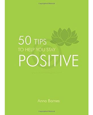 Stay Positive: 50 Tips To Help You Stay Positive