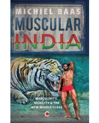 Muscular India: Masculinity, Mobility & The New Middle Class
