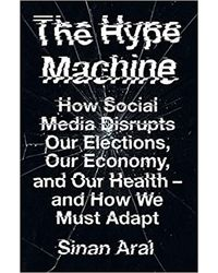 The Hype Machine: How Social Media Disrupts Our Elections, Our Economy And Our Health