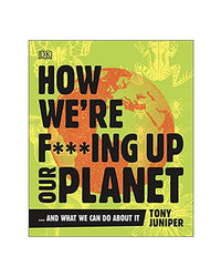 How We'Re F* * * Ing Up Our Planet: And What We Can Do About It