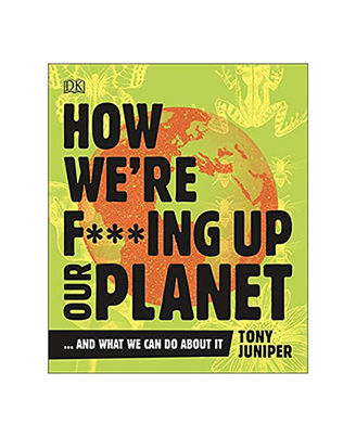 How We Re F* * * Ing Up Our Planet: And What We Can Do About It