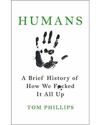 Humans: A Brief History Of How We F* Cked It All Up