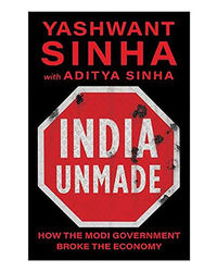 India Unmade: How The Modi Government Broke The Economy
