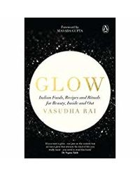 Glow: Indian Foods, Recipes And Rituals For Beauty, Inside And Out