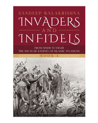 Invaders and Infidels (Book 1) : From Sindh to Delhi: The 500- Year Journey of Islamic Invasions