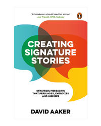 Creating Signature Stories: Strategic Messaging That Persuades, Energizes And Inspires