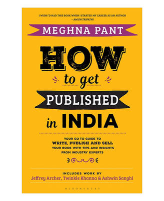 How To Get Published In India: Your Go- To Guide To Write, Publish And Sell Your Book With Tips And Insights From Industry Experts