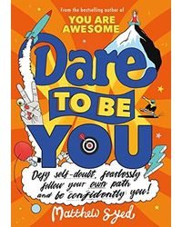 Dare To Be You: Defy Self- Doubt, Fearlessly Follow Your Own Path And Be Confidently You!