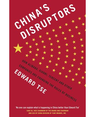 China s Disruptors: How Alibaba, Xiaomi, Tencent, And Other Companies Are Changing The Rules Of Business