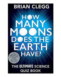 How Many Moons Does The Earth Have? : The Ultimate Science Quiz Book
