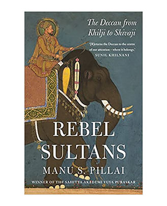 Rebel Sultans: The Deccan From Khilji To Shivaji