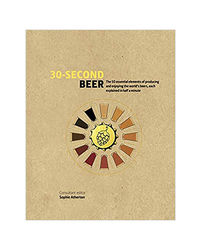 30- Second Beer: 50 Essential Elements Of Producing And Enjoying The World's Beers, Each Explained In Half A Minute