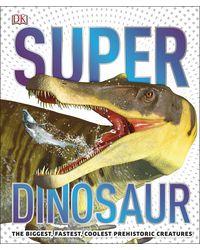 Super Dinosaur: The Biggest, Fastest, Coolest Prehistoric Creatures