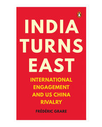 India Turns East: International Engagement And Us- China Rivalry
