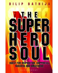 The Superhero Soul: Quest For Inspiration, Happiness, Success And Greatness