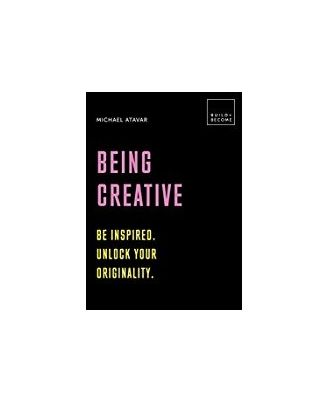 Being Creative: Be Inspired. Unlock Your Originality: 20 Thought- Provoking Lessons (Build+ Become)