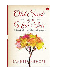 Old Seeds Of A New Tree: A Book Of Hindi- English Poems