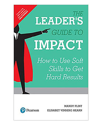The Leader s Guide To Impact, 1/E: How To Use Soft Skills To Get Hard Results