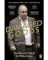 Damaged Goods: The Rise And Fall Of Sir Philip Green- The Sunday Times Bestseller