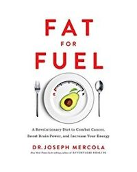 Fat For Fuel: A Revolutionary Diet To Combat Cancer, Boost Brain Power And Increase Your Energy