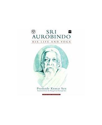 Sri Aurobindo: His Life And Yoga