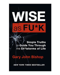 Wise as F* ck: Simple Truths to Guide You Through the Sh* tstorms in Life