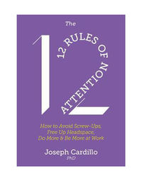 The 12 Rules of Attention: How to Avoid Screw- Ups, Free Up Headspace, Do More & Be More At Work