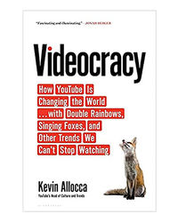 Videocracy: How Youtube Is Changing The World. . . With Double Rainbows, Singing Foxes, And Other Trends We Can