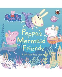 Peppa Pig: Peppa's Mermaid Friends: A Lift- the- Flap Book