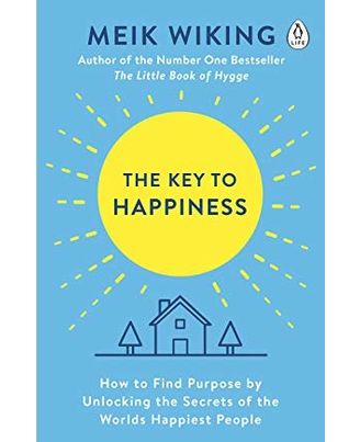 The Key To Happiness: How To Find Purpose By Unlocking The Secrets Of The World s Happiest People