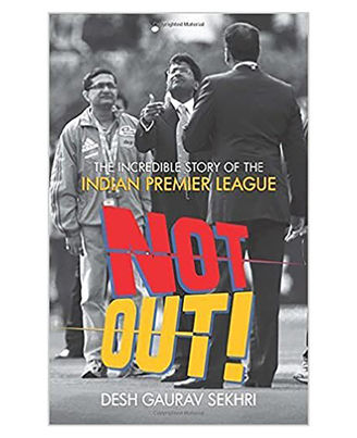 Not Out- The Incredible Story Of The Indian Premier League.