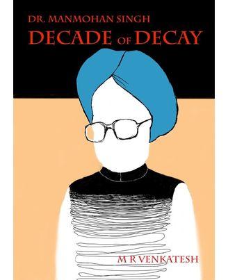 Dr. Manmohan Singh- Decade Of Decay