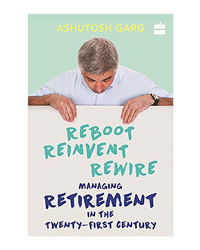 Reboot Reinvent Rewire: Managing Retirement In The Twenty- First Century