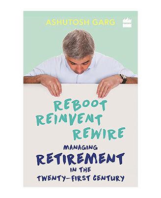 Reboot Reinvent Rewire: Managing Retirement In The Twenty- First Century