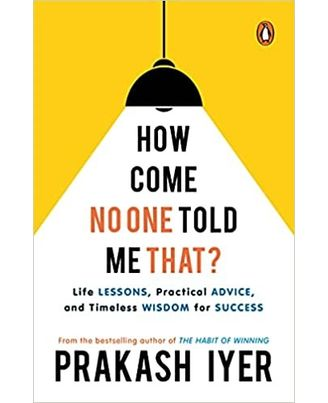 How Come No One Told Me That? : Life Lessons, Practical Advice, Timeless Wisdom For Success
